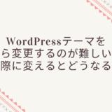 WordPressテーマを後から変更するのが難しい理由。実際に変えるとどうなる?