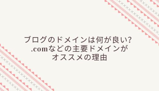 ブログにオススメのドメインの種類は?.comなどの主要ドメインがオススメの理由