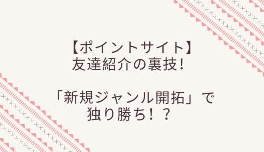 ポイントサイト友達紹介の裏技!「新規ジャンル開拓」で独り勝ち!?